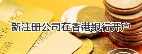 新注册公司如何在香港银行开户